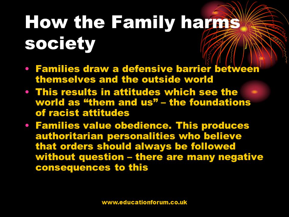 www.educationforum.co.uk How the Family harms society Families draw a defensive barrier between themselves and the outside world This results in attitudes which see the world as them and us – the foundations of racist attitudes Families value obedience.