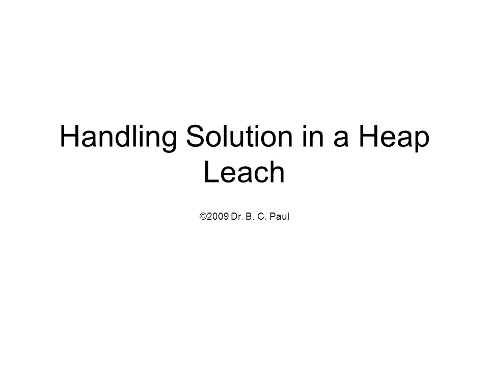 Handling Solution in a Heap Leach ©2009 Dr. B. C. Paul