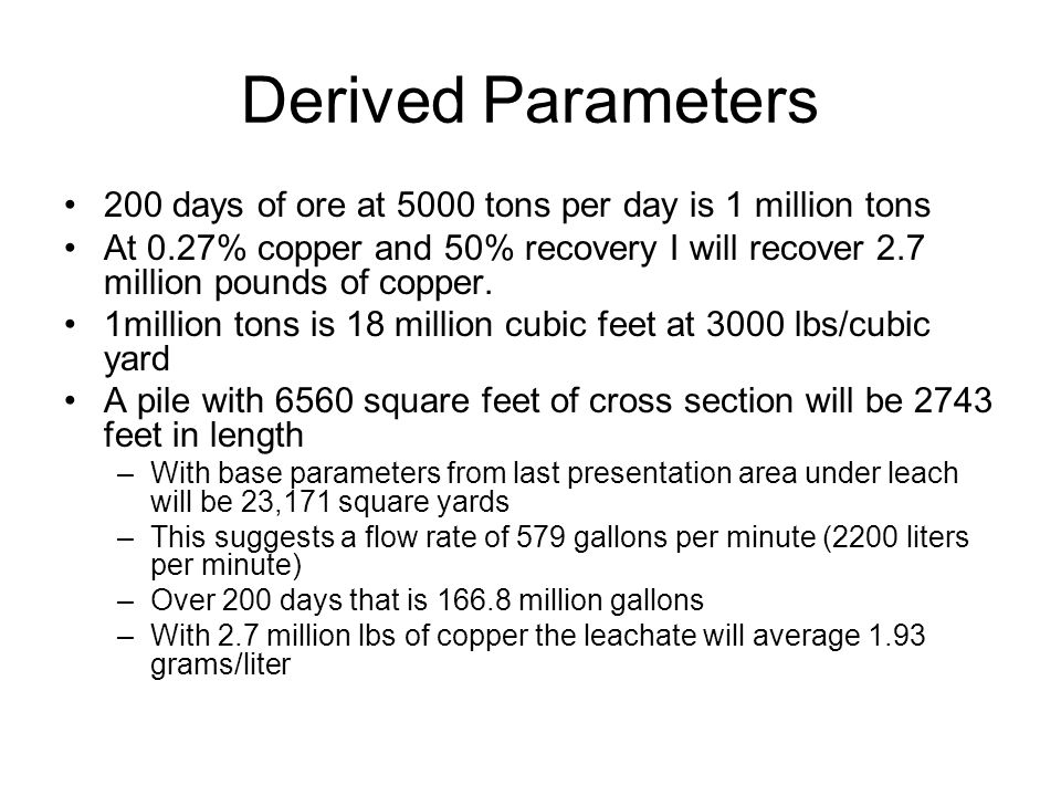 Derived Parameters 200 days of ore at 5000 tons per day is 1 million tons At 0.27% copper and 50% recovery I will recover 2.7 million pounds of copper