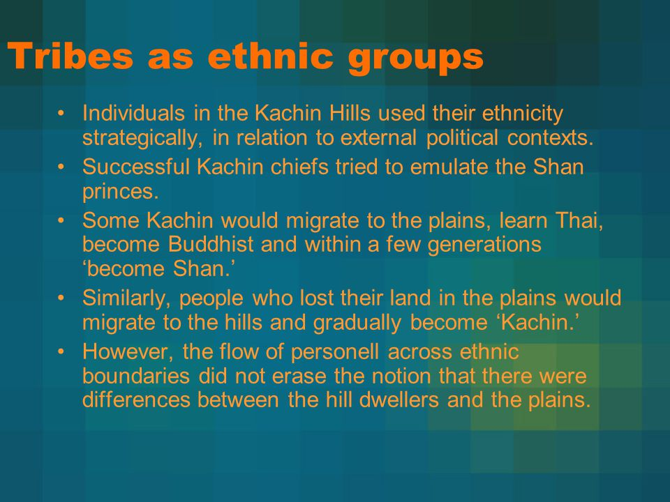 Tribes as ethnic groups Individuals in the Kachin Hills used their ethnicity strategically, in relation to external political contexts. Successful Kac