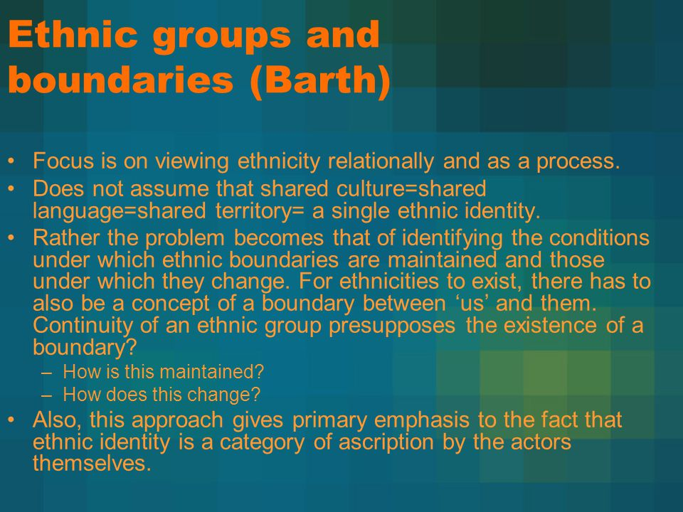 Ethnic groups and boundaries (Barth) Focus is on viewing ethnicity relationally and as a process. Does not assume that shared culture=shared language=
