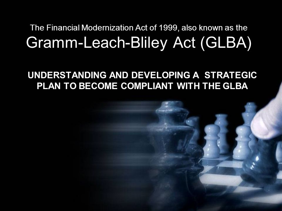The Financial Modernization Act of 1999, also known as the Gramm-Leach-Bliley Act (GLBA) UNDERSTANDING AND DEVELOPING A STRATEGIC PLAN TO BECOME COMPLIANT WITH THE GLBA