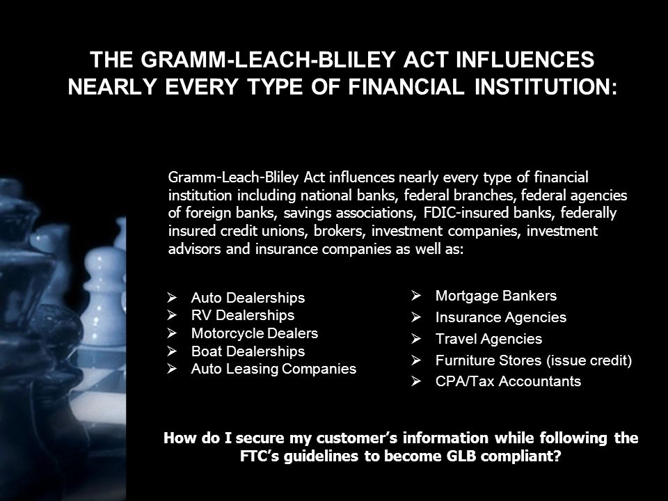 THE GRAMM-LEACH-BLILEY ACT INFLUENCES NEARLY EVERY TYPE OF FINANCIAL INSTITUTION:  Auto Dealerships  RV Dealerships  Motorcycle Dealers  Boat Dealerships  Auto Leasing Companies  Mortgage Bankers  Insurance Agencies  Travel Agencies  Furniture Stores (issue credit)  CPA/Tax Accountants Gramm-Leach-Bliley Act influences nearly every type of financial institution including national banks, federal branches, federal agencies of foreign banks, savings associations, FDIC-insured banks, federally insured credit unions, brokers, investment companies, investment advisors and insurance companies as well as: How do I secure my customer's information while following the FTC's guidelines to become GLB compliant