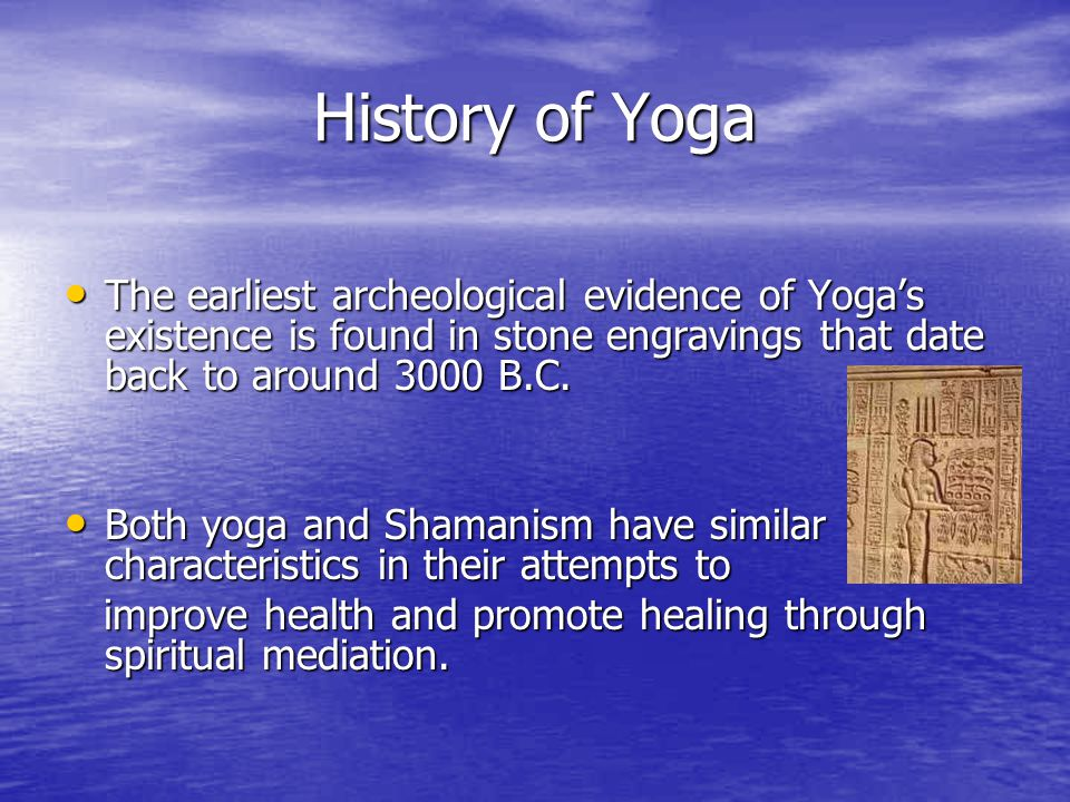 History of Yoga The earliest archeological evidence of Yoga's existence is found in stone engravings that date back to around 3000 B.C. The earliest a