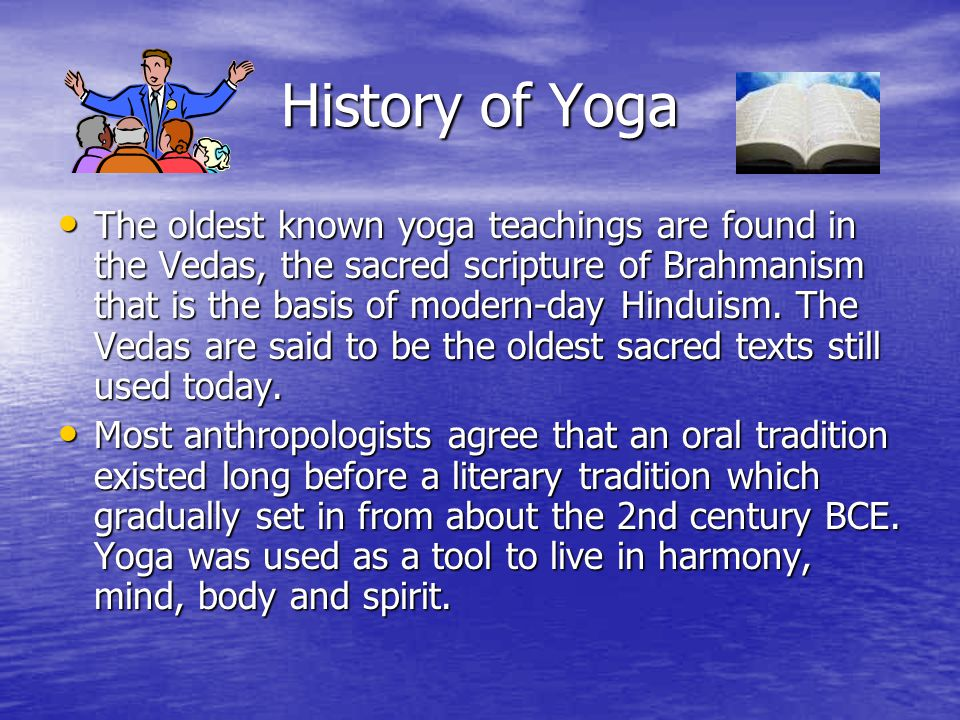 History of Yoga The oldest known yoga teachings are found in the Vedas, the sacred scripture of Brahmanism that is the basis of modern-day Hinduism. T
