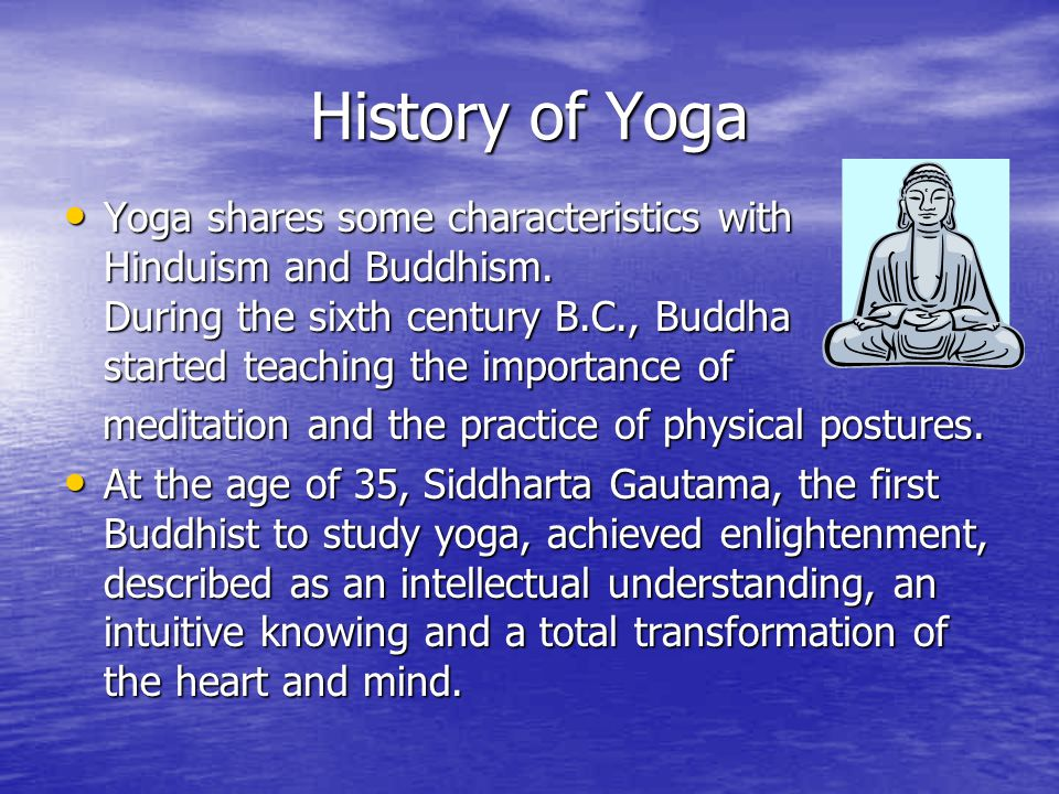 History of Yoga Yoga shares some characteristics with Hinduism and Buddhism. During the sixth century B.C., Buddha started teaching the importance of