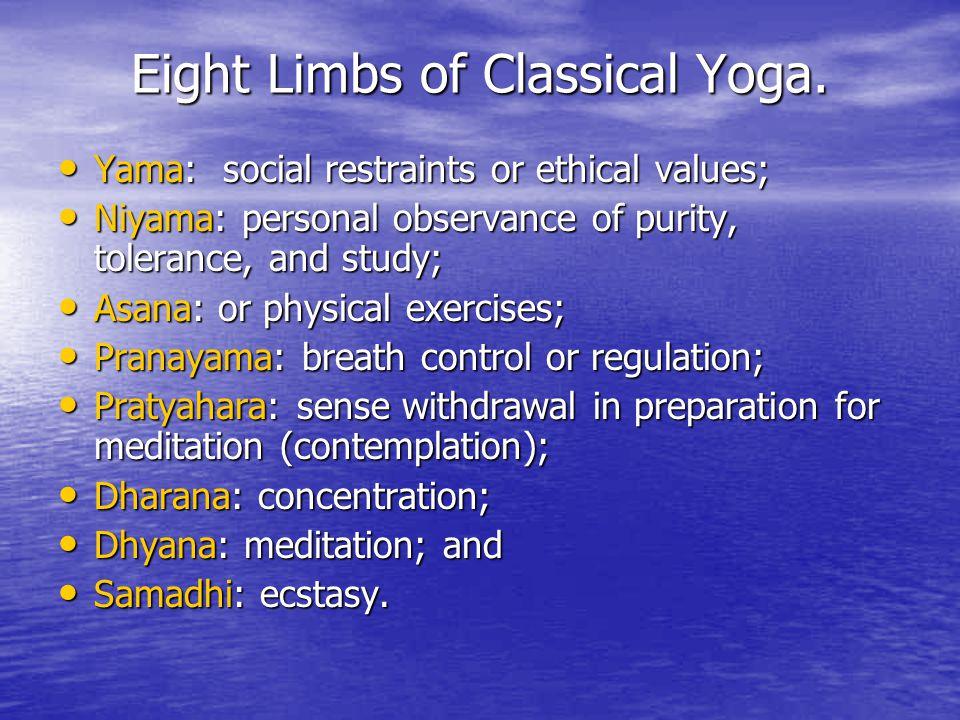 Eight Limbs of Classical Yoga. Yama: social restraints or ethical values; Yama: social restraints or ethical values; Niyama: personal observance of pu