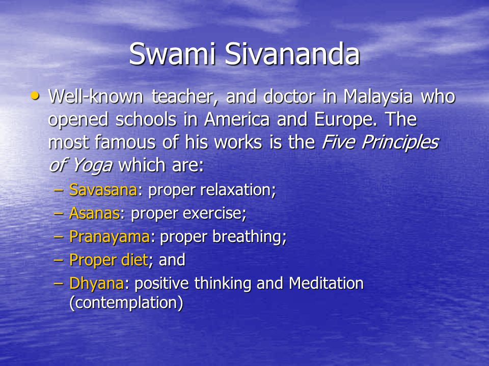 Swami Sivananda Well-known teacher, and doctor in Malaysia who opened schools in America and Europe. The most famous of his works is the Five Principl