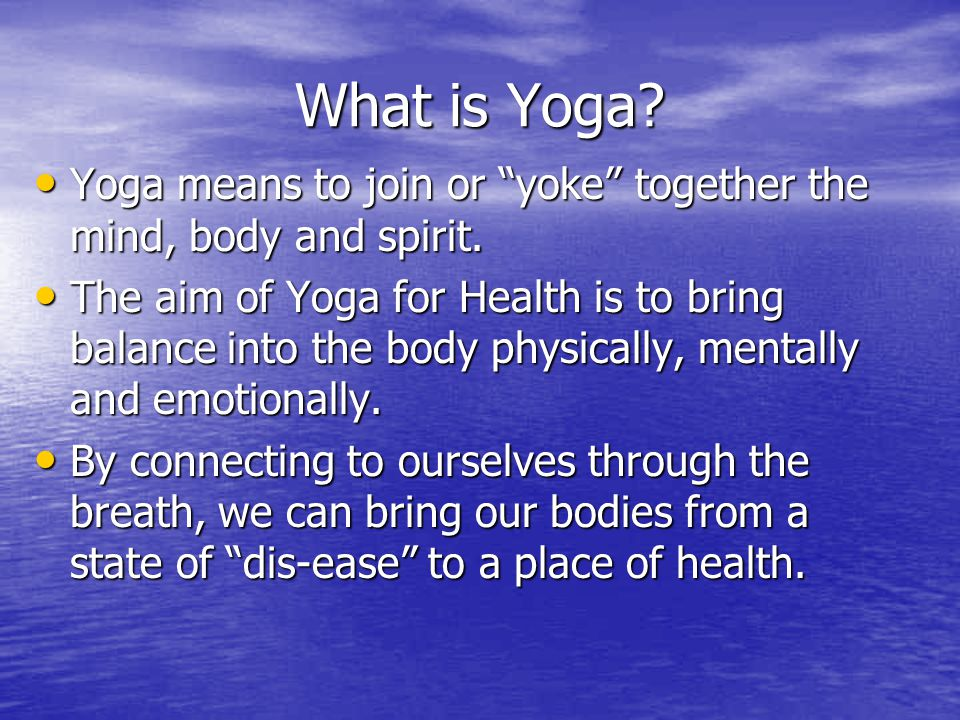 """What is Yoga? Yoga means to join or """"yoke"""" together the mind, body and spirit. Yoga means to join or """"yoke"""" together the mind, body and spirit. The ai"""