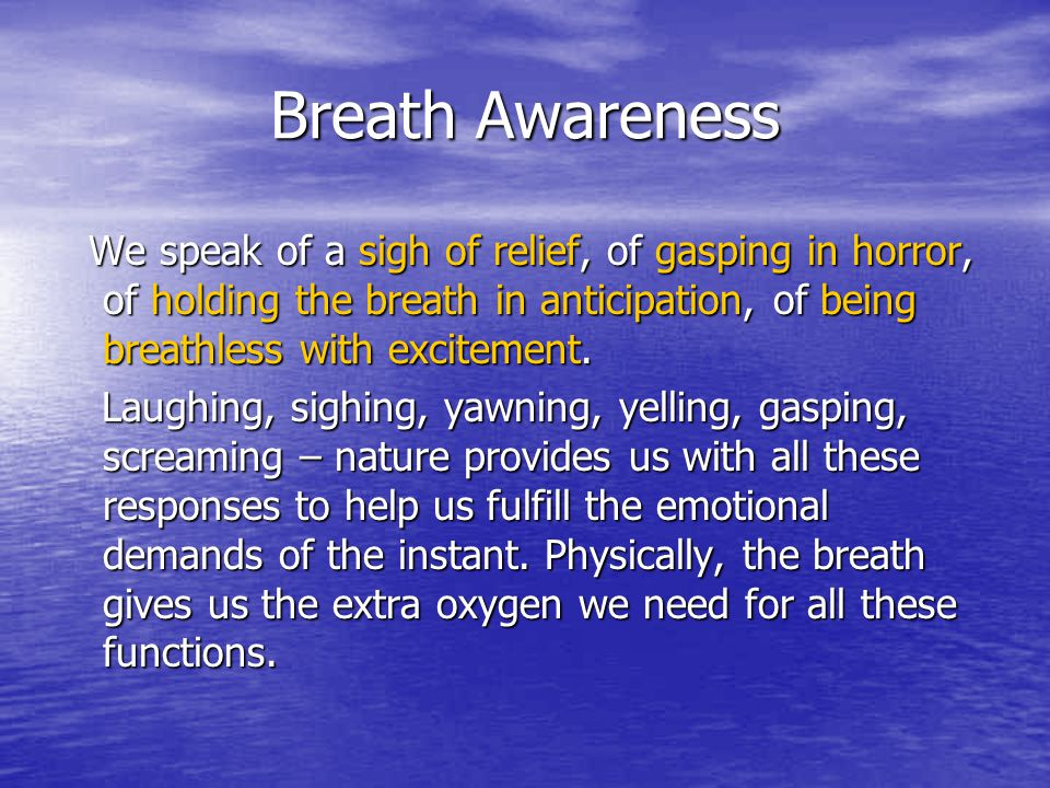 Breath Awareness We speak of a sigh of relief, of gasping in horror, of holding the breath in anticipation, of being breathless with excitement. We sp