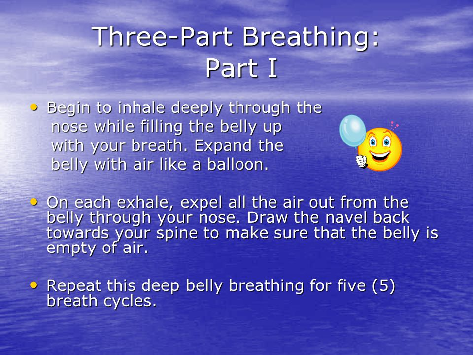 Three-Part Breathing: Part I Begin to inhale deeply through the Begin to inhale deeply through the nose while filling the belly up nose while filling