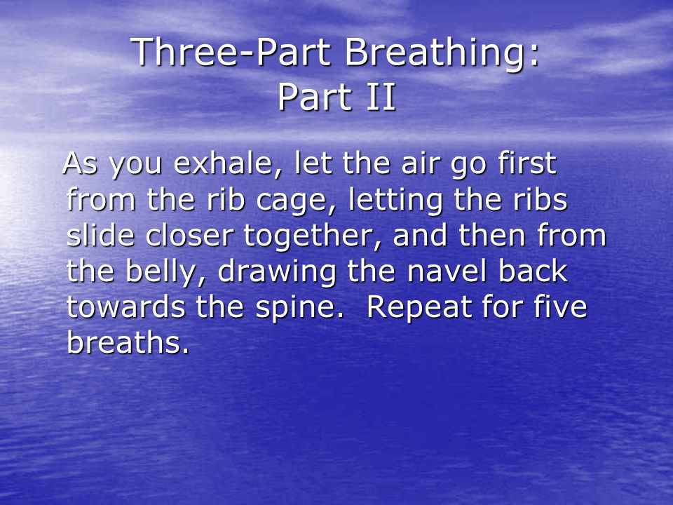 Three-Part Breathing: Part II As you exhale, let the air go first from the rib cage, letting the ribs slide closer together, and then from the belly,
