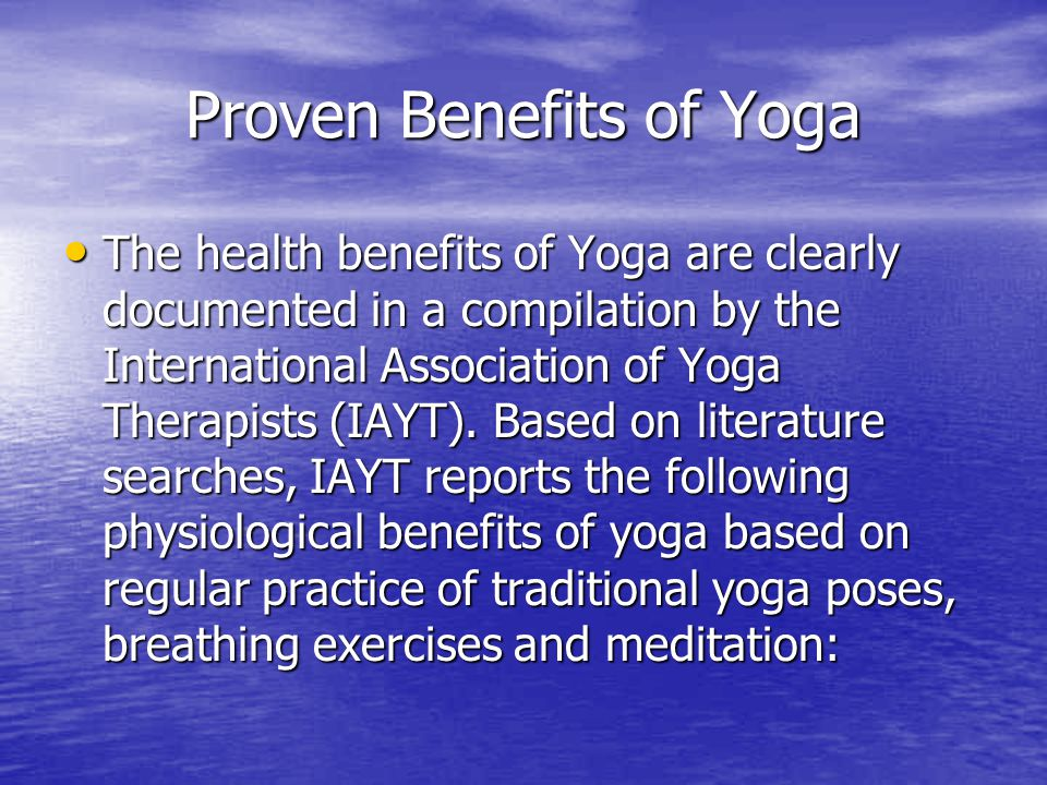 Proven Benefits of Yoga The health benefits of Yoga are clearly documented in a compilation by the International Association of Yoga Therapists (IAYT)