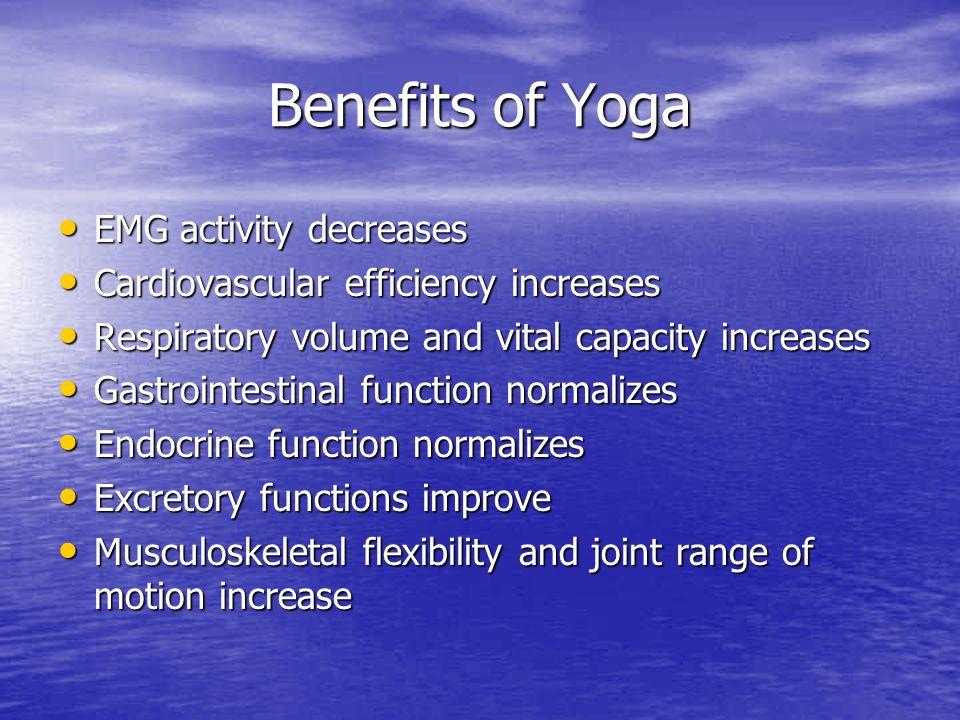 Benefits of Yoga EMG activity decreases EMG activity decreases Cardiovascular efficiency increases Cardiovascular efficiency increases Respiratory vol