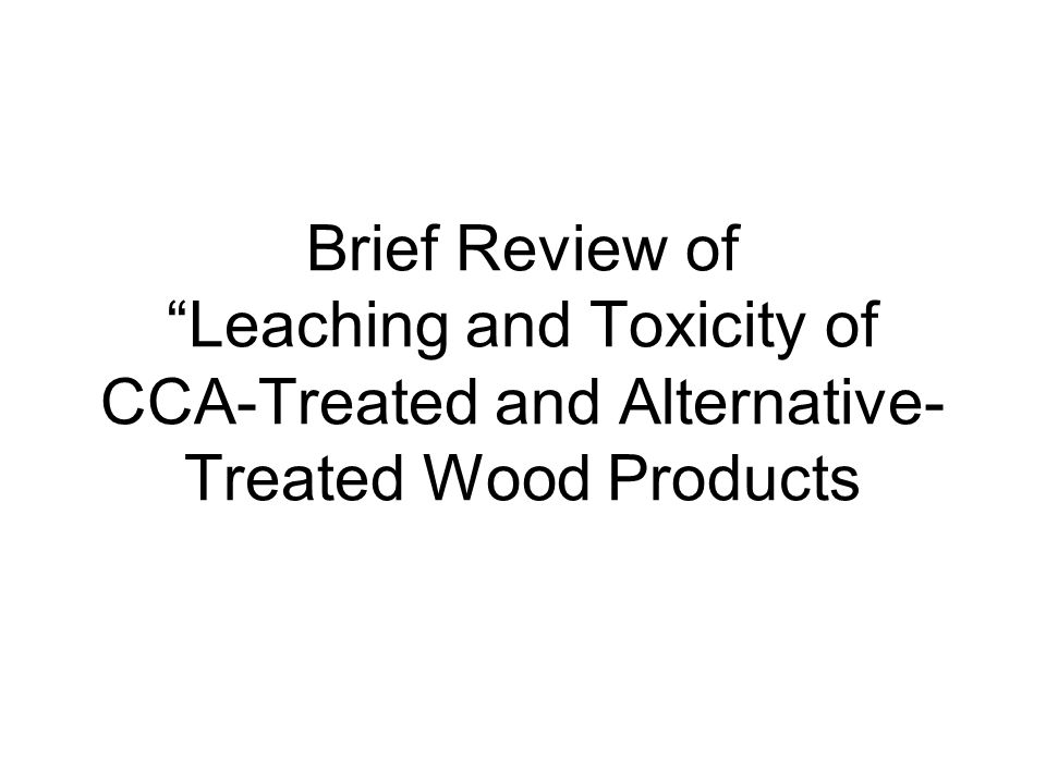 Objectives Conduct a side-by-side comparison of CCA-treated wood and alternative chemical-treated wood with respect to relative chemical leaching and relative aquatic toxicity of leachates Gather basic data that can be used as part of overall assessment of preserved wood types