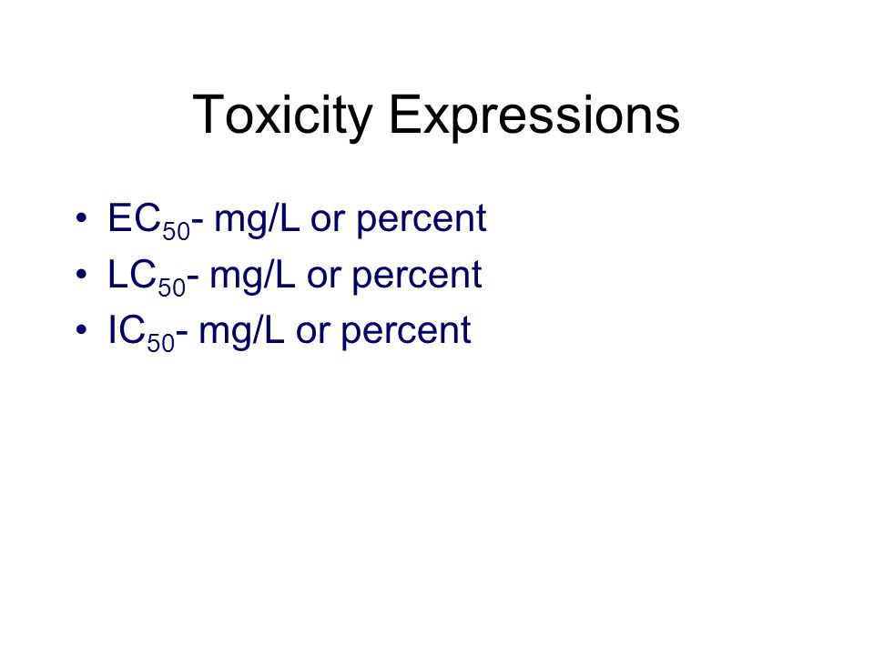 Toxicity Expressions EC 50 - mg/L or percent LC 50 - mg/L or percent IC 50 - mg/L or percent