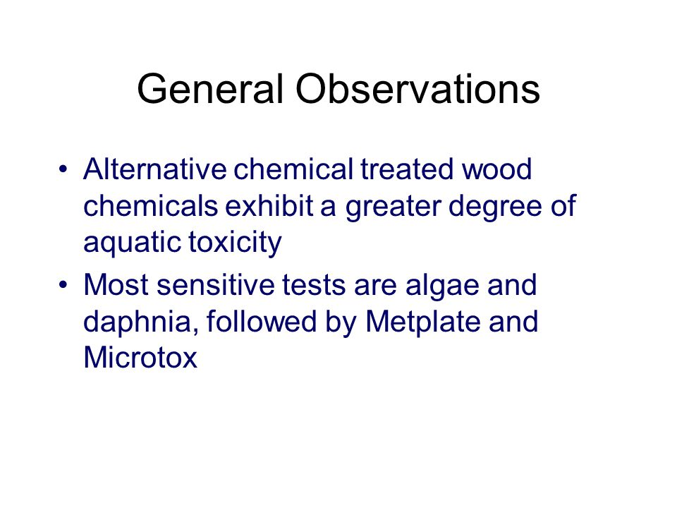 General Observations Alternative chemical treated wood chemicals exhibit a greater degree of aquatic toxicity Most sensitive tests are algae and daphnia, followed by Metplate and Microtox