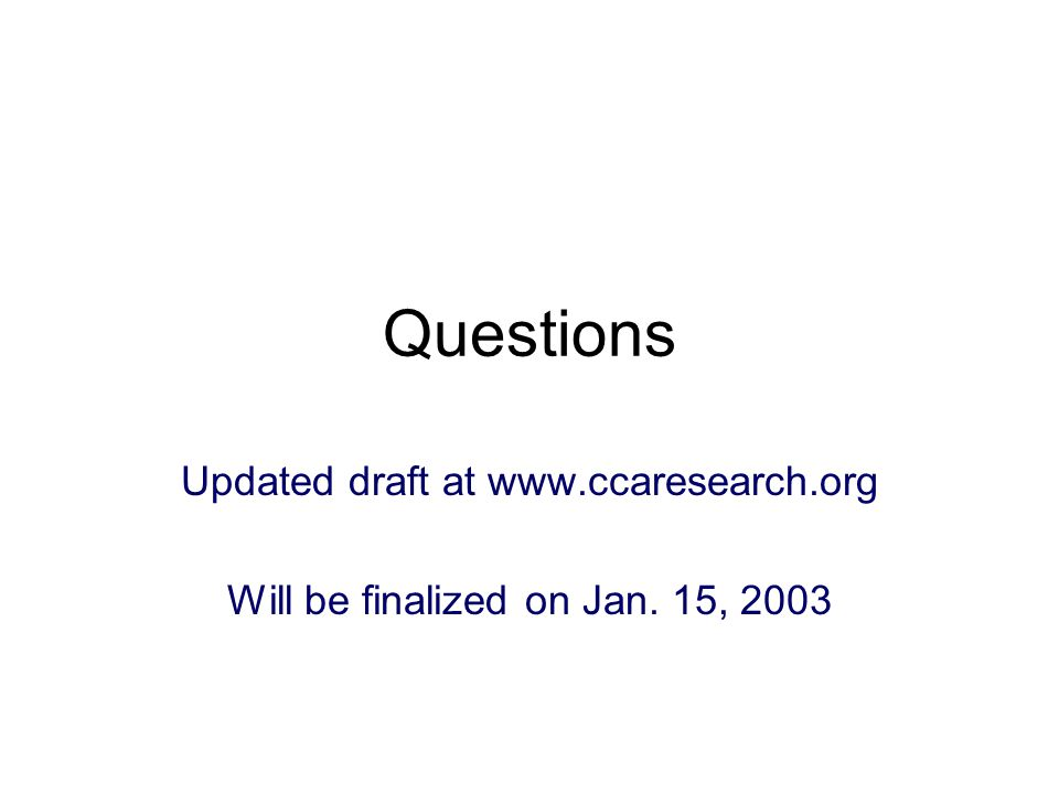 Questions Updated draft at www.ccaresearch.org Will be finalized on Jan. 15, 2003