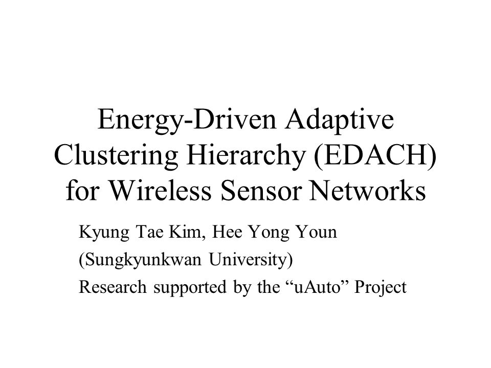 Energy-Driven Adaptive Clustering Hierarchy (EDACH) for Wireless Sensor Networks Kyung Tae Kim, Hee Yong Youn (Sungkyunkwan University) Research suppo