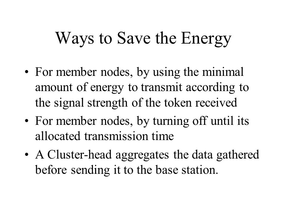 Ways to Save the Energy For member nodes, by using the minimal amount of energy to transmit according to the signal strength of the token received For
