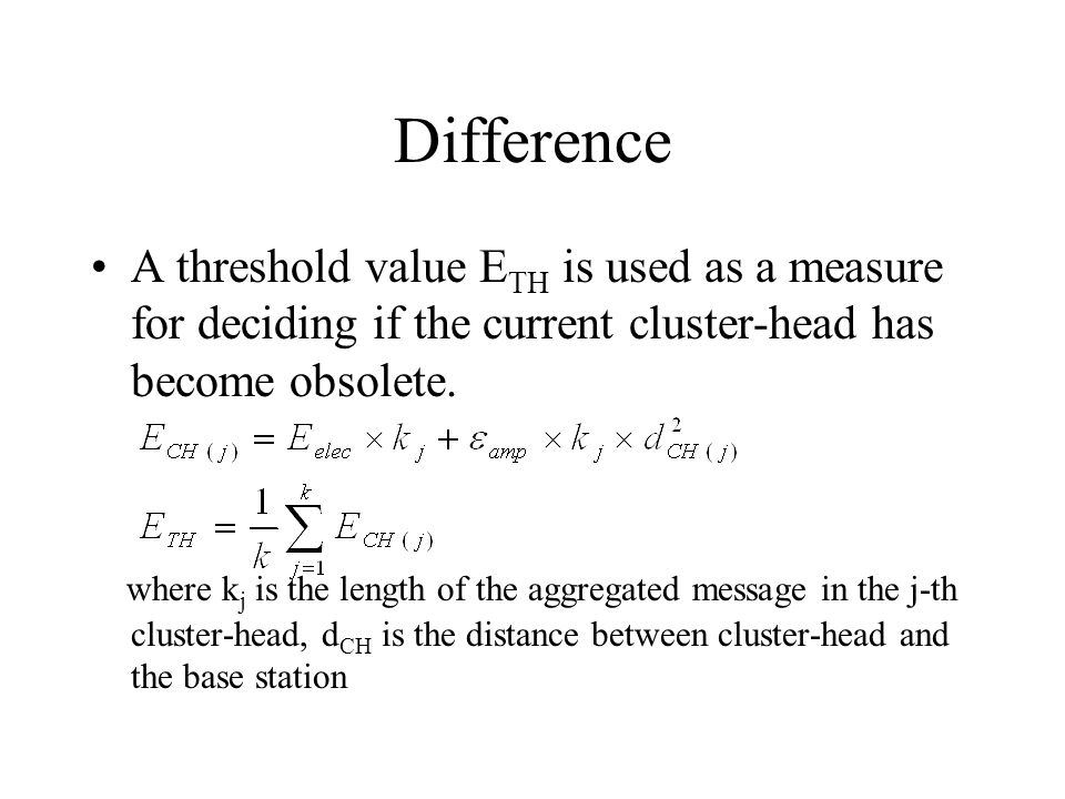Difference A threshold value E TH is used as a measure for deciding if the current cluster-head has become obsolete. where k j is the length of the ag
