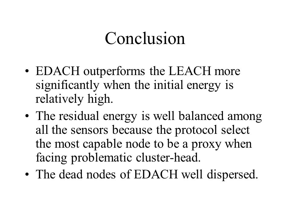 Conclusion EDACH outperforms the LEACH more significantly when the initial energy is relatively high. The residual energy is well balanced among all t