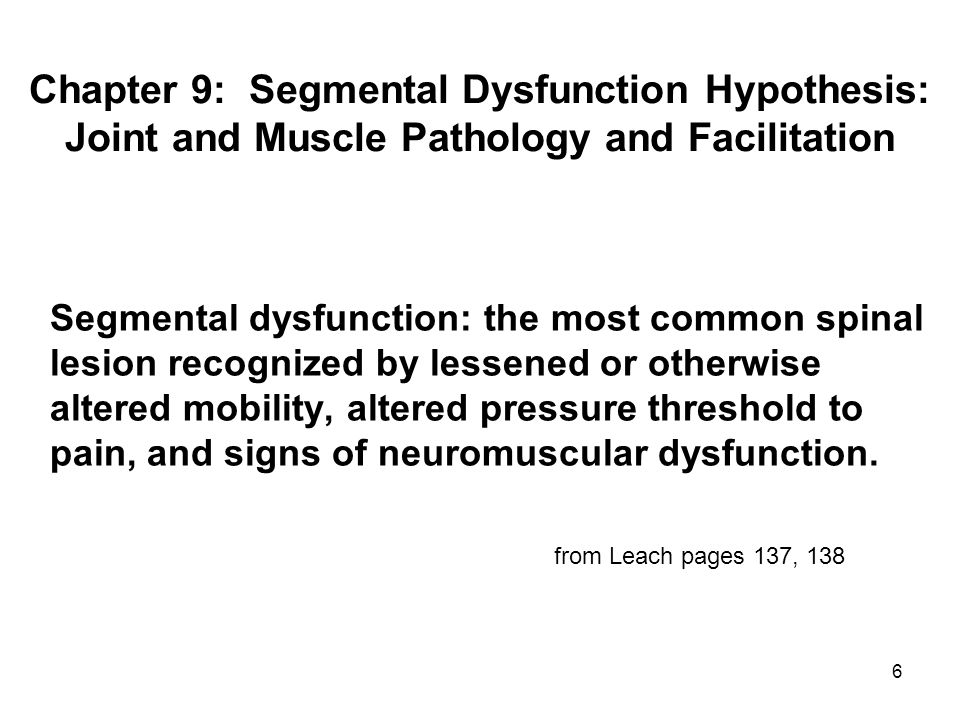 6 Segmental dysfunction: the most common spinal lesion recognized by lessened or otherwise altered mobility, altered pressure threshold to pain, and signs of neuromuscular dysfunction.