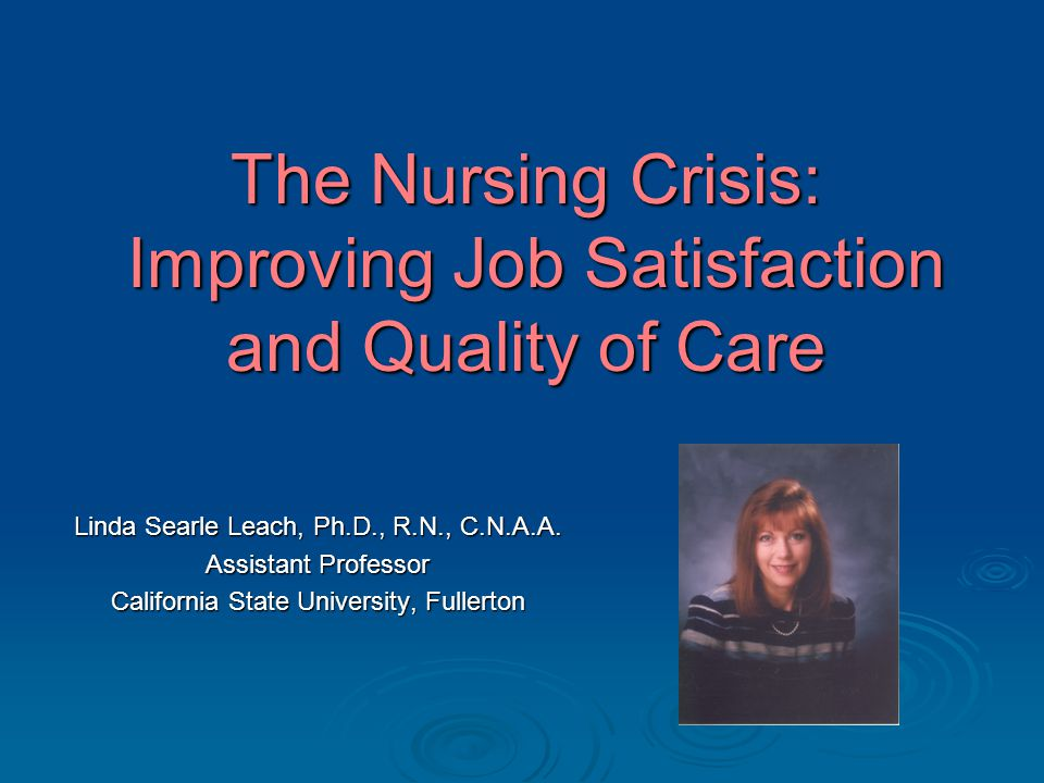 The Nursing Crisis: Improving Job Satisfaction and Quality of Care Linda Searle Leach, Ph.D., R.N., C.N.A.A.