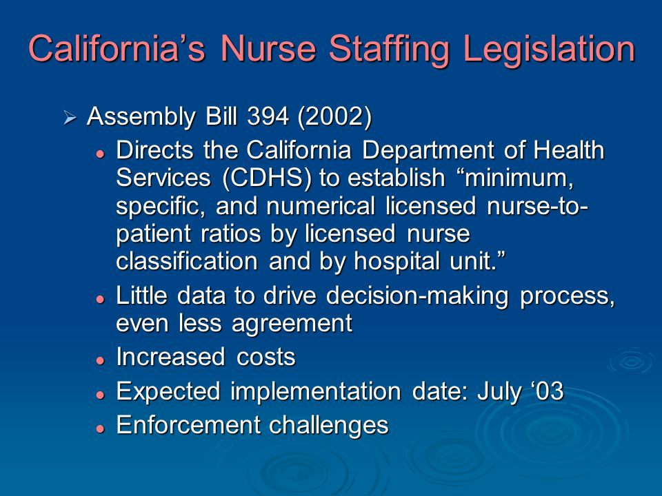 California's Nurse Staffing Legislation  Assembly Bill 394 (2002) Directs the California Department of Health Services (CDHS) to establish minimum, specific, and numerical licensed nurse-to- patient ratios by licensed nurse classification and by hospital unit. Little data to drive decision-making process, even less agreement Increased costs Expected implementation date: July '03 Enforcement challenges