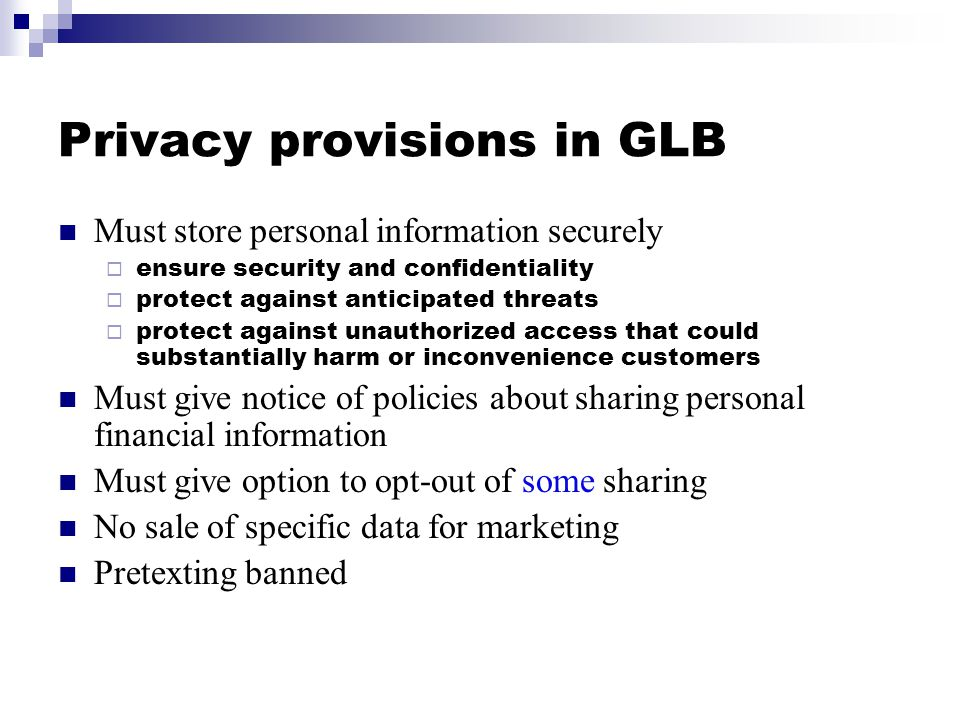 Privacy provisions in GLB Must store personal information securely  ensure security and confidentiality  protect against anticipated threats  protect against unauthorized access that could substantially harm or inconvenience customers Must give notice of policies about sharing personal financial information Must give option to opt-out of some sharing No sale of specific data for marketing Pretexting banned