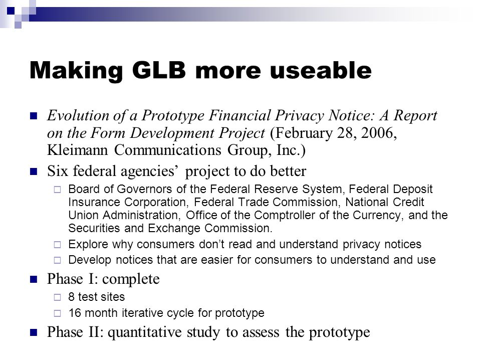 Making GLB more useable Evolution of a Prototype Financial Privacy Notice: A Report on the Form Development Project (February 28, 2006, Kleimann Communications Group, Inc.) Six federal agencies' project to do better  Board of Governors of the Federal Reserve System, Federal Deposit Insurance Corporation, Federal Trade Commission, National Credit Union Administration, Office of the Comptroller of the Currency, and the Securities and Exchange Commission.