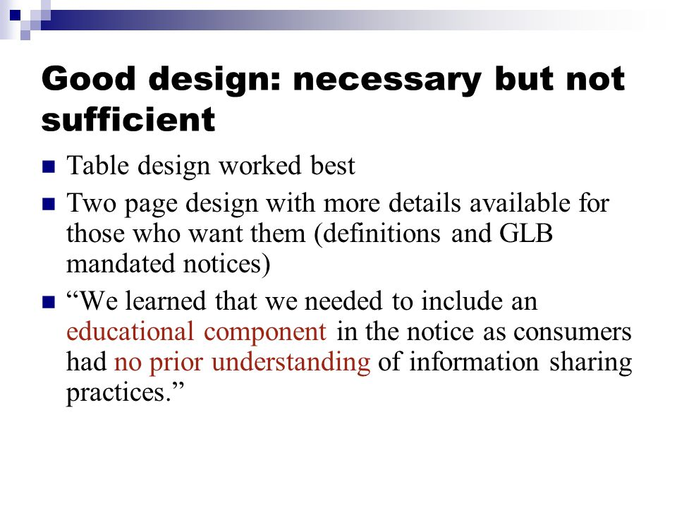 Good design: necessary but not sufficient Table design worked best Two page design with more details available for those who want them (definitions and GLB mandated notices) We learned that we needed to include an educational component in the notice as consumers had no prior understanding of information sharing practices.