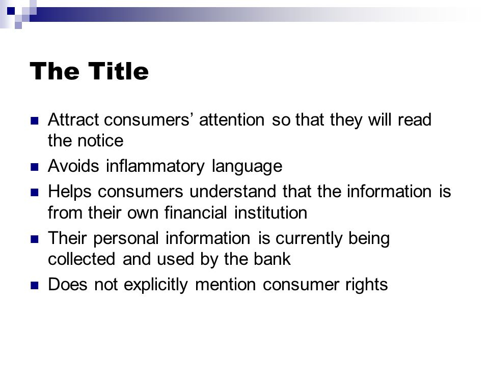The Title Attract consumers' attention so that they will read the notice Avoids inflammatory language Helps consumers understand that the information is from their own financial institution Their personal information is currently being collected and used by the bank Does not explicitly mention consumer rights