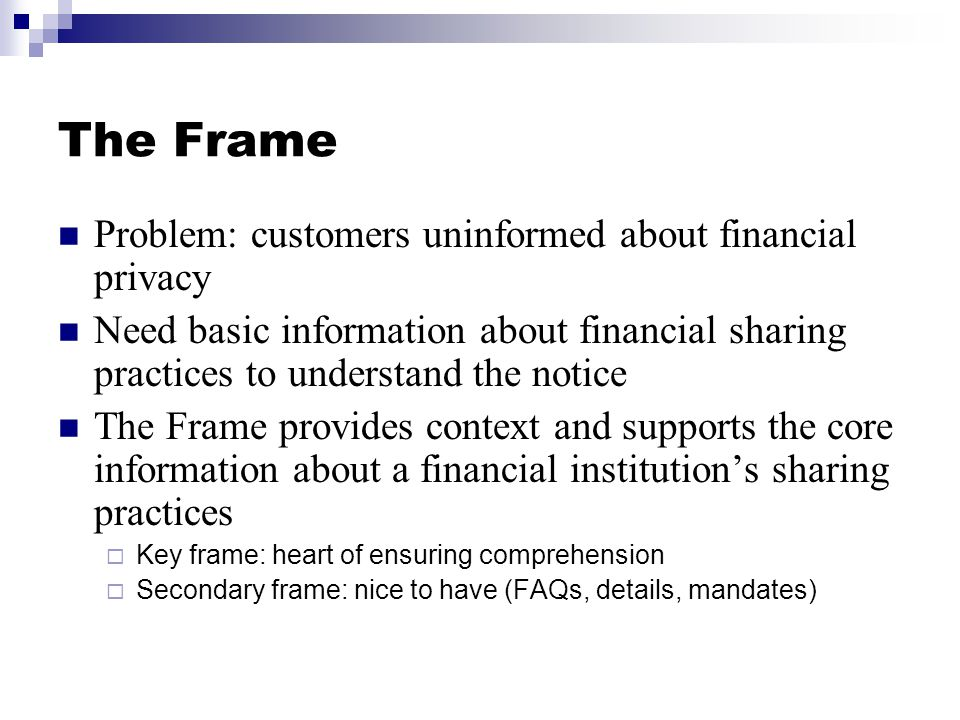 The Frame Problem: customers uninformed about financial privacy Need basic information about financial sharing practices to understand the notice The Frame provides context and supports the core information about a financial institution's sharing practices  Key frame: heart of ensuring comprehension  Secondary frame: nice to have (FAQs, details, mandates)