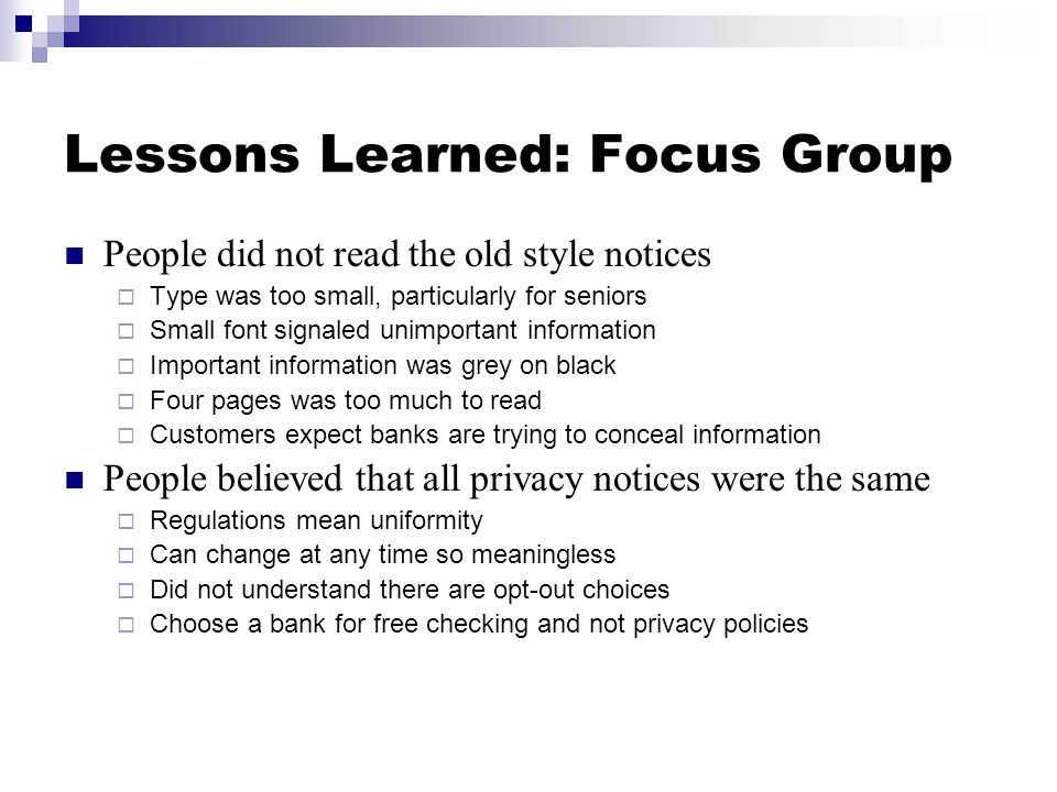 Lessons Learned: Focus Group People did not read the old style notices  Type was too small, particularly for seniors  Small font signaled unimportant information  Important information was grey on black  Four pages was too much to read  Customers expect banks are trying to conceal information People believed that all privacy notices were the same  Regulations mean uniformity  Can change at any time so meaningless  Did not understand there are opt-out choices  Choose a bank for free checking and not privacy policies