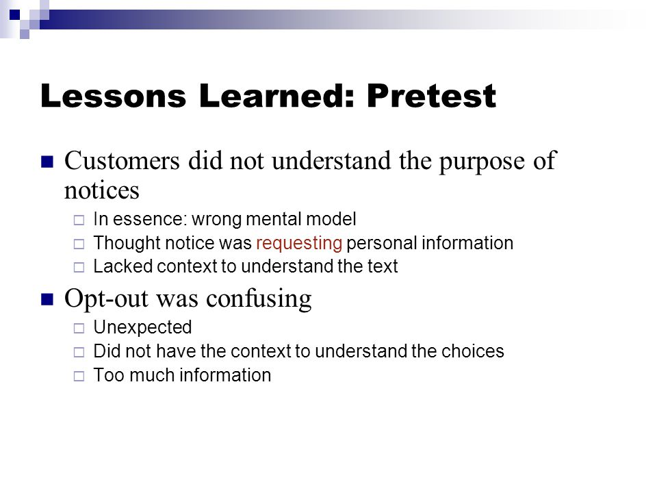Lessons Learned: Pretest Customers did not understand the purpose of notices  In essence: wrong mental model  Thought notice was requesting personal information  Lacked context to understand the text Opt-out was confusing  Unexpected  Did not have the context to understand the choices  Too much information