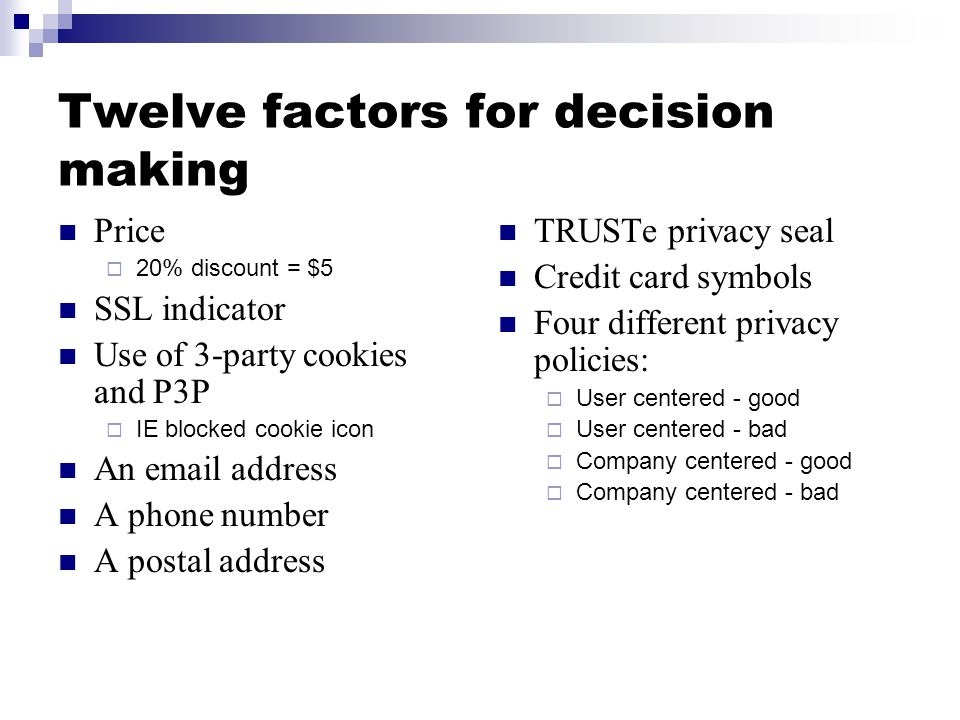 Twelve factors for decision making Price  20% discount = $5 SSL indicator Use of 3-party cookies and P3P  IE blocked cookie icon An email address A phone number A postal address TRUSTe privacy seal Credit card symbols Four different privacy policies:  User centered - good  User centered - bad  Company centered - good  Company centered - bad