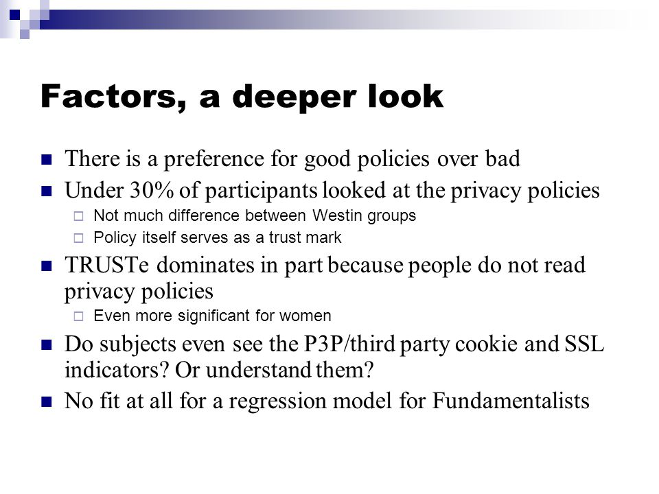 Factors, a deeper look There is a preference for good policies over bad Under 30% of participants looked at the privacy policies  Not much difference between Westin groups  Policy itself serves as a trust mark TRUSTe dominates in part because people do not read privacy policies  Even more significant for women Do subjects even see the P3P/third party cookie and SSL indicators.