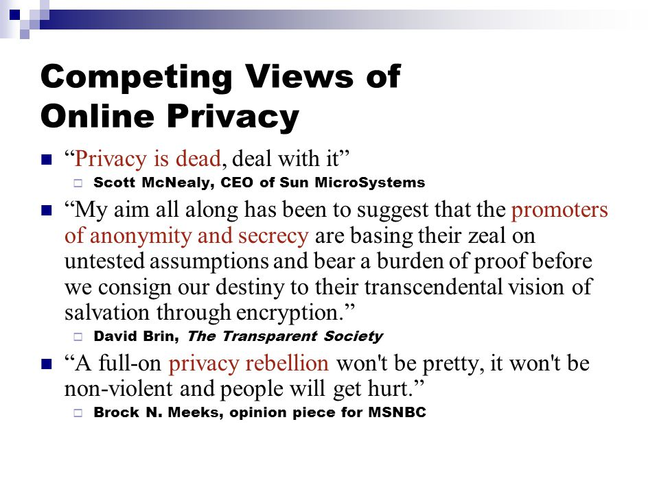 Competing Views of Online Privacy Privacy is dead, deal with it  Scott McNealy, CEO of Sun MicroSystems My aim all along has been to suggest that the promoters of anonymity and secrecy are basing their zeal on untested assumptions and bear a burden of proof before we consign our destiny to their transcendental vision of salvation through encryption.  David Brin, The Transparent Society A full-on privacy rebellion won t be pretty, it won t be non-violent and people will get hurt.  Brock N.