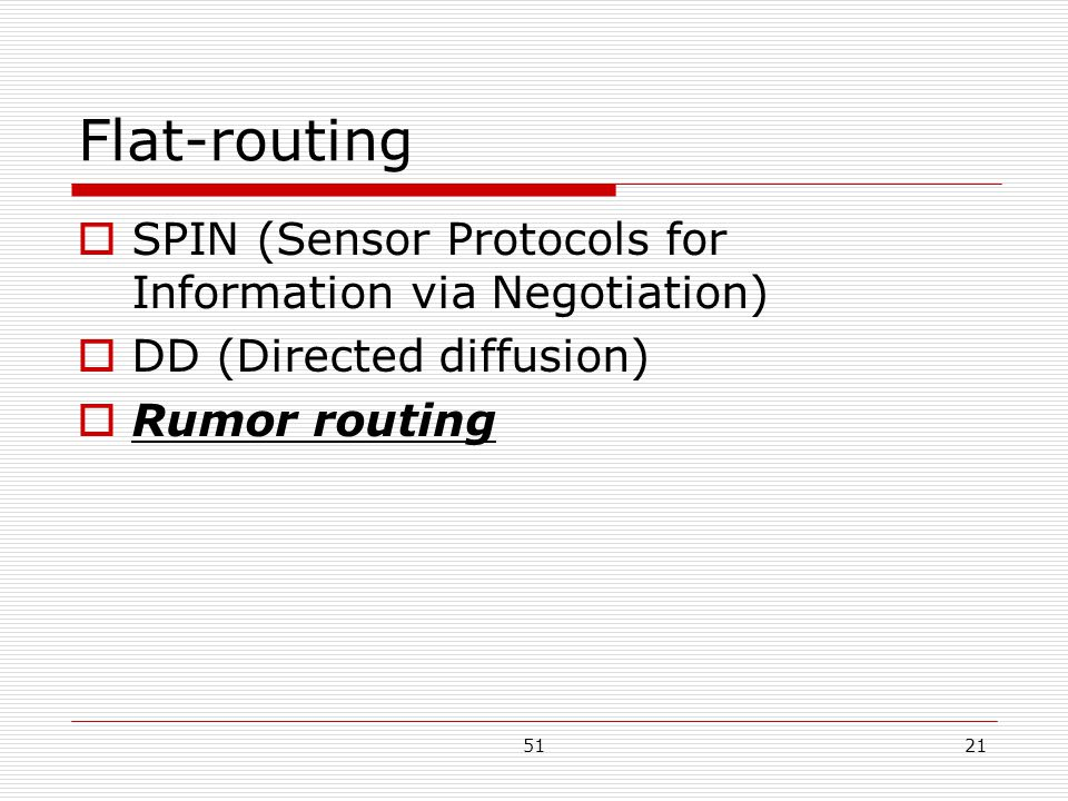 5121 Flat-routing  SPIN (Sensor Protocols for Information via Negotiation)  DD (Directed diffusion)  Rumor routing