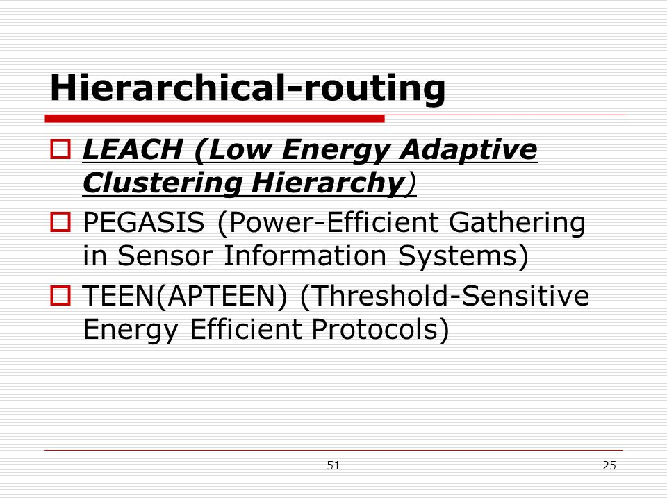 5125 Hierarchical-routing  LEACH (Low Energy Adaptive Clustering Hierarchy)  PEGASIS (Power-Efficient Gathering in Sensor Information Systems)  TEEN(APTEEN) (Threshold-Sensitive Energy Efficient Protocols)