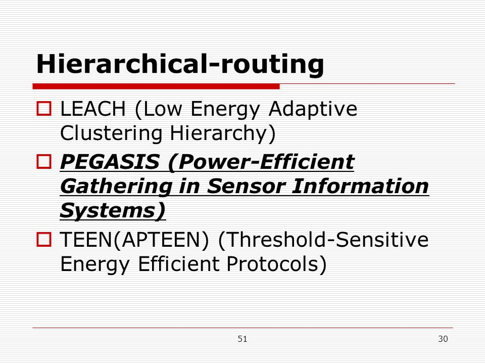 5130 Hierarchical-routing  LEACH (Low Energy Adaptive Clustering Hierarchy)  PEGASIS (Power-Efficient Gathering in Sensor Information Systems)  TEEN(APTEEN) (Threshold-Sensitive Energy Efficient Protocols)