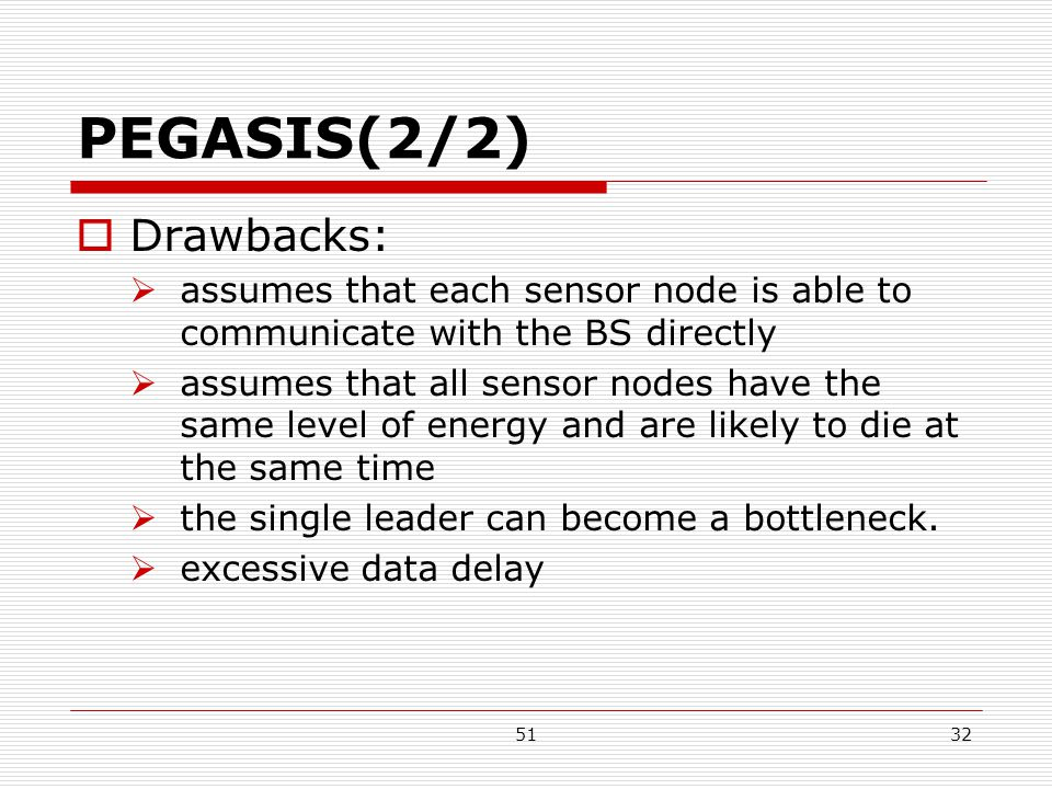 5132 PEGASIS(2/2)  Drawbacks:  assumes that each sensor node is able to communicate with the BS directly  assumes that all sensor nodes have the same level of energy and are likely to die at the same time  the single leader can become a bottleneck.