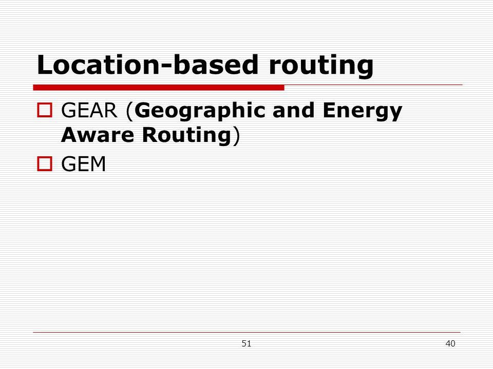 5140 Location-based routing  GEAR (Geographic and Energy Aware Routing)  GEM