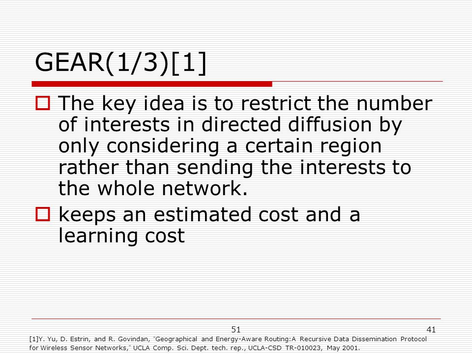 5141 GEAR(1/3)[1]  The key idea is to restrict the number of interests in directed diffusion by only considering a certain region rather than sending the interests to the whole network.