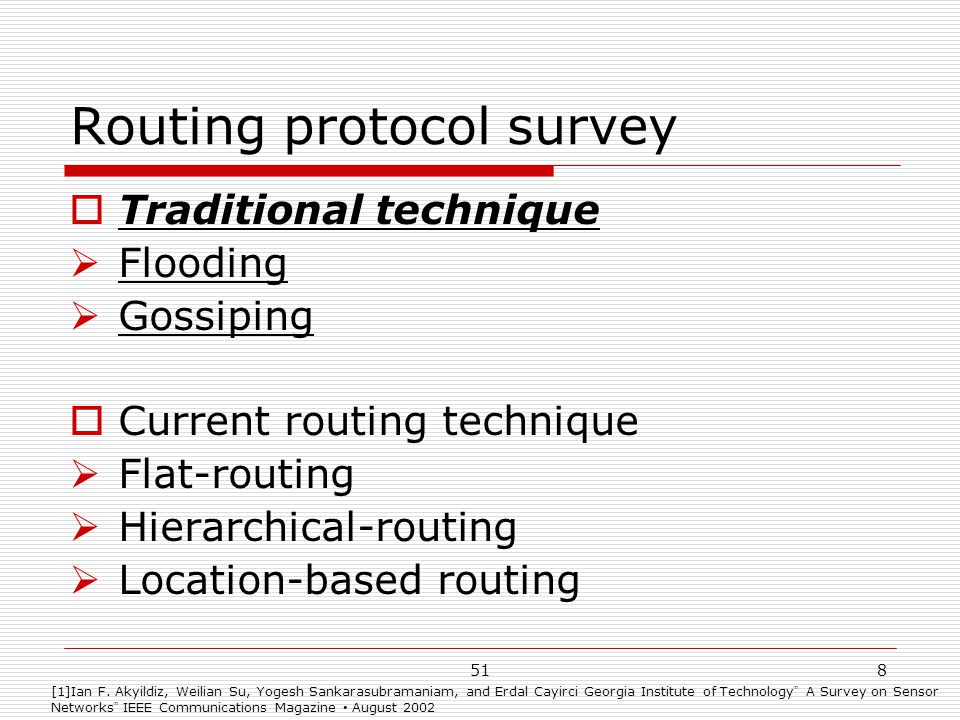518 Routing protocol survey  Traditional technique  Flooding  Gossiping  Current routing technique  Flat-routing  Hierarchical-routing  Location-based routing [1]Ian F.