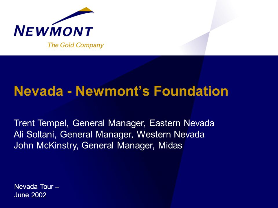 Nevada - Newmont's Foundation Trent Tempel, General Manager, Eastern Nevada Ali Soltani, General Manager, Western Nevada John McKinstry, General Manager, Midas June 2002 Nevada Tour – June 2002