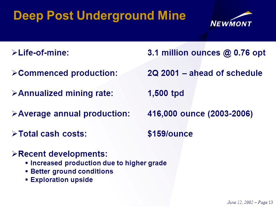 June 12, 2002 – Page 13 Deep Post Underground Mine  Life-of-mine:3.1 million ounces @ 0.76 opt  Commenced production:2Q 2001 – ahead of schedule  Annualized mining rate:1,500 tpd  Average annual production:416,000 ounce (2003-2006)  Total cash costs:$159/ounce  Recent developments:  Increased production due to higher grade  Better ground conditions  Exploration upside
