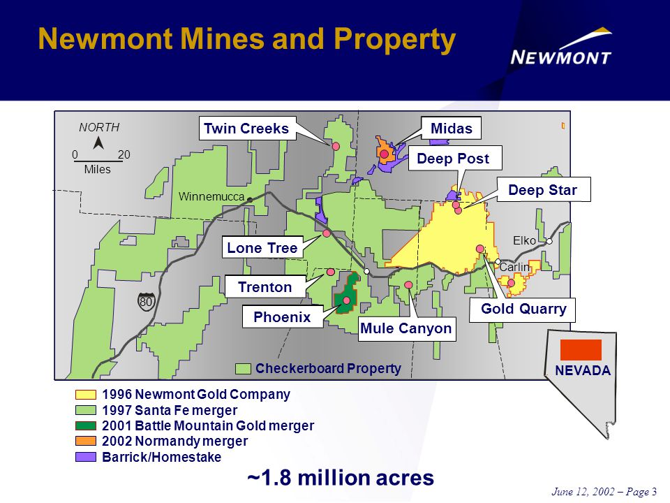 June 12, 2002 – Page 3 Newmont Mines and Property ~1.8 million acres Twin Creeks Deep Star Gold Quarry Checkerboard Property Winnemucca 200 Miles NORTH Elko Carlin 80 Lone Tree Trenton Phoenix Mule Canyon 1996 Newmont Gold Company 1997 Santa Fe merger 2001 Battle Mountain Gold merger 2002 Normandy merger Barrick/Homestake NEVADA Deep Post Midas