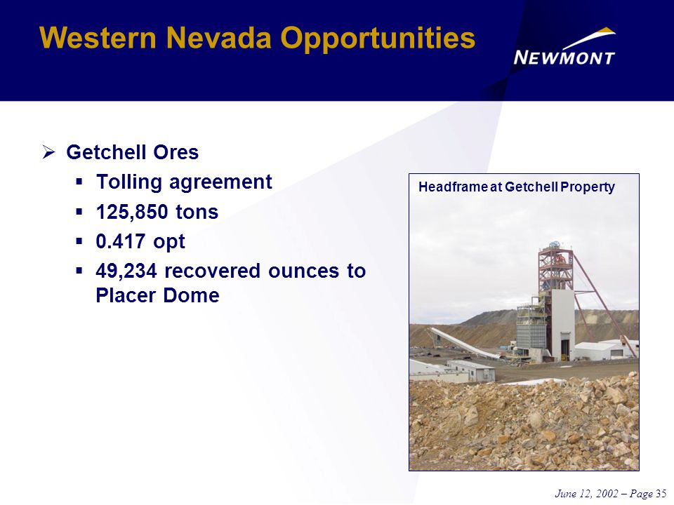 June 12, 2002 – Page 35 Western Nevada Opportunities  Getchell Ores  Tolling agreement  125,850 tons  0.417 opt  49,234 recovered ounces to Placer Dome Headframe at Getchell Property